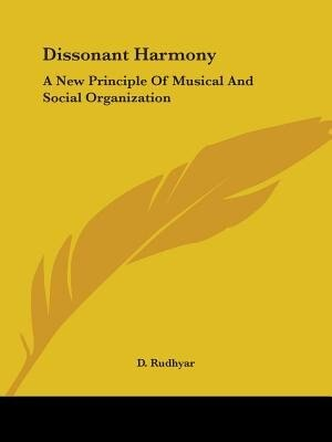 Dissonant Harmony: A New Principle Of Musical And Social Organization by D. Rudhyar