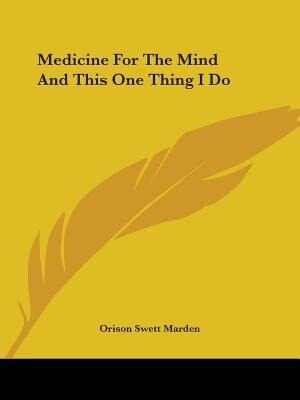Medicine For The Mind And This One Thing I Do by Orison Swett Marden