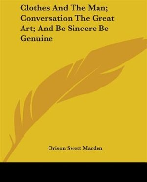 Clothes And The Man; Conversation The Great Art; And Be Sincere Be Genuine de Orison Swett Marden
