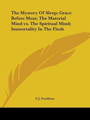 The Mystery Of Sleep; Grace Before Meat; The Material Mind Vs. The Spiritual Mind; Immortality In The Fl by F. J. Needham