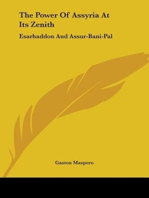 The Power Of Assyria At Its Zenith: Esarhaddon And Assur-bani-pal by Gaston Maspero