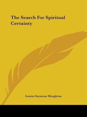 The Search For Spiritual Certainty by Louise Seymour Houghton