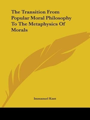 The Transition From Popular Moral Philosophy To The Metaphysics Of Morals de Immanuel Kant