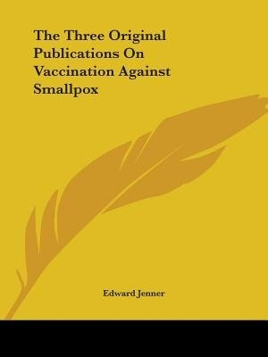 The Three Original Publications On Vaccination Against Smallpox by Edward Jenner