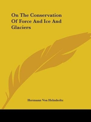 On The Conservation Of Force And Ice And Glaciers by Hermann Von Helmholtz