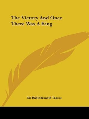 The Victory And Once There Was A King by Sir Rabindranath Tagore