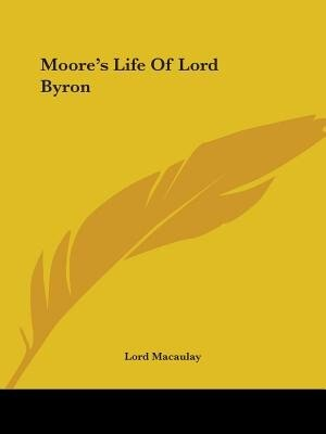 Moore's Life Of Lord Byron by Lord Macaulay
