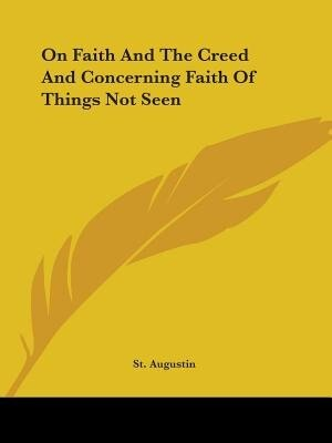 On Faith And The Creed And Concerning Faith Of Things Not Seen by Augustin St Augustin