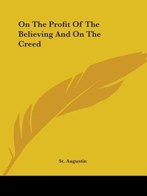 On The Profit Of The Believing And On The Creed by Augustin St Augustin