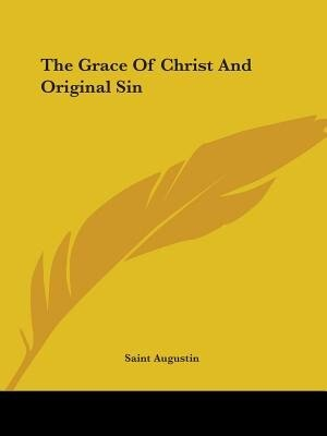The Grace Of Christ And Original Sin by Augustin Saint Augustin