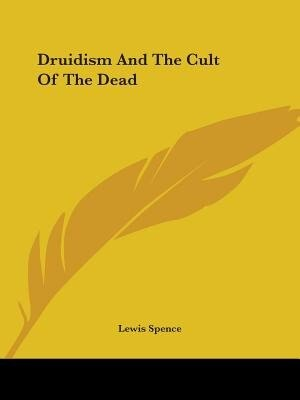Druidism And The Cult Of The Dead by Lewis Spence