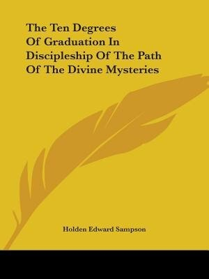 The Ten Degrees Of Graduation In Discipleship Of The Path Of The Divine Mysteries by Holden Edward Sampson