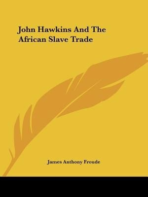 John Hawkins And The African Slave Trade by James Anthony Froude
