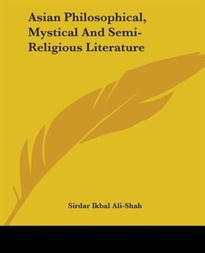 Asian Philosophical, Mystical And Semi-religious Literature by Sirdar Ikbal Ali-Shah
