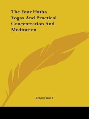 The Four Hatha Yogas And Practical Concentration And Meditation by Ernest Wood