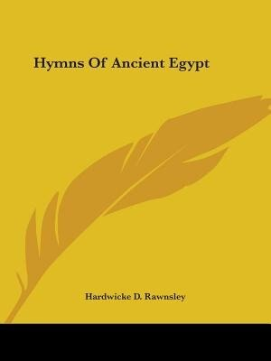 Hymns Of Ancient Egypt by Hardwicke D. Rawnsley