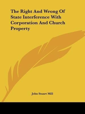 The Right And Wrong Of State Interference With Corporation And Church Property by John Stuart Mill