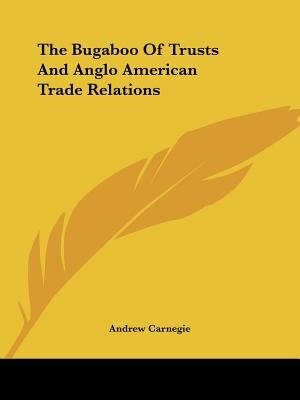 The Bugaboo Of Trusts And Anglo American Trade Relations by Andrew Carnegie