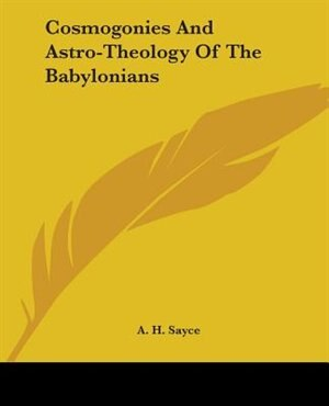 Cosmogonies And Astro-theology Of The Babylonians by A. H. Sayce