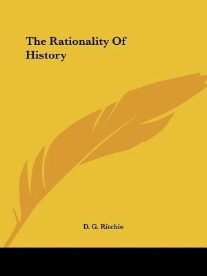 The Rationality Of History by D. G. Ritchie