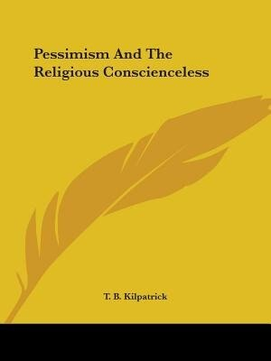 Pessimism And The Religious Conscienceless by T. B. Kilpatrick