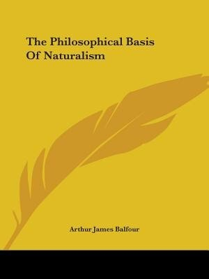 The Philosophical Basis Of Naturalism by Arthur James Balfour