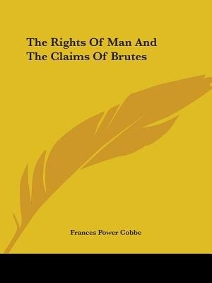 The Rights Of Man And The Claims Of Brutes by Frances Power Cobbe