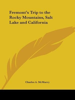 Fremont's Trip To The Rocky Mountains, Salt Lake And California by Charles A. McMurry