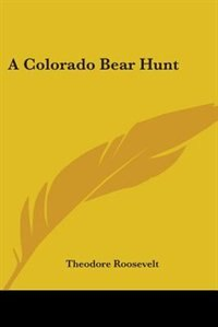 A Colorado Bear Hunt by Theodore Roosevelt