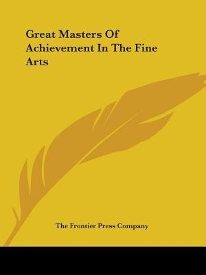 Great Masters Of Achievement In The Fine Arts by Frontier Pre The Frontier Press Company