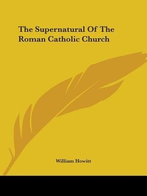 The Supernatural Of The Roman Catholic Church by William Howitt