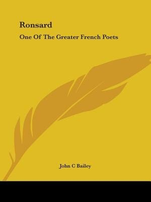 Ronsard: One Of The Greater French Poets by John C. Bailey
