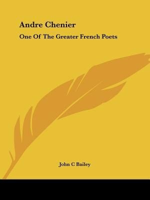 Andre Chenier: One Of The Greater French Poets by John C. Bailey