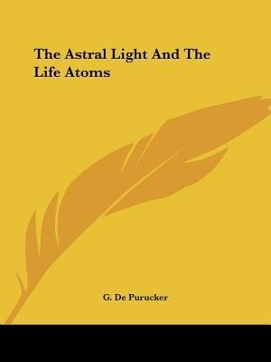 The Astral Light And The Life Atoms by G. De Purucker