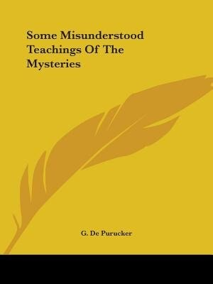 Some Misunderstood Teachings Of The Mysteries by G. De Purucker