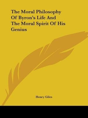 The Moral Philosophy Of Byron's Life And The Moral Spirit Of His Genius by Henry Giles