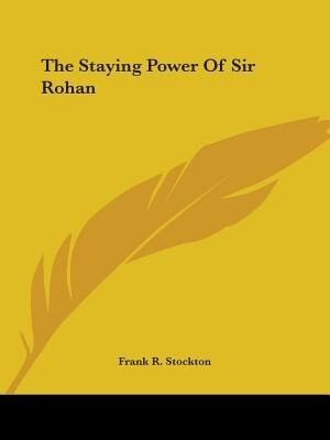 The Staying Power Of Sir Rohan by Frank R. Stockton