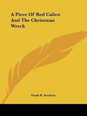 A Piece Of Red Calico And The Christmas Wreck by Frank R. Stockton