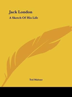 Jack London: A Sketch Of His Life by Ted Malone