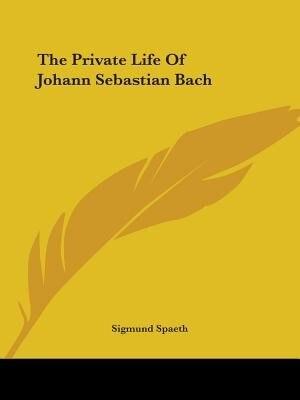 The Private Life Of Johann Sebastian Bach by Sigmund Spaeth