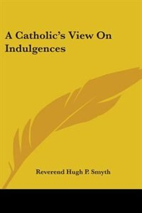 A Catholic's View On Indulgences by Reverend Hugh P. Smyth