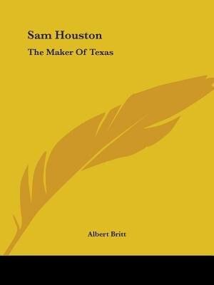 Sam Houston: The Maker Of Texas by Albert Britt