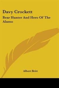 Davy Crockett: Bear Hunter And Hero Of The Alamo by Albert Britt