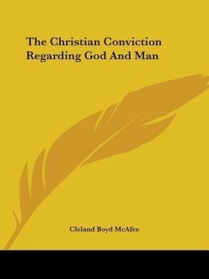 The Christian Conviction Regarding God And Man by Cleland Boyd McAfee