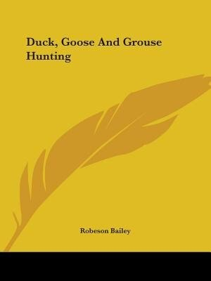 Duck, Goose And Grouse Hunting by Robeson Bailey
