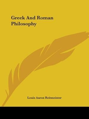 Greek And Roman Philosophy by Louis Aaron Reitmeister