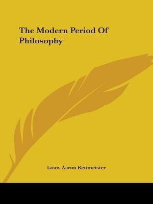 The Modern Period Of Philosophy by Louis Aaron Reitmeister