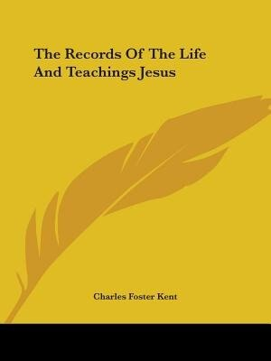 The Records Of The Life And Teachings Jesus by Charles Foster Kent
