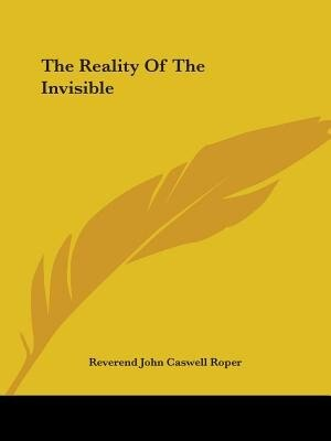 The Reality Of The Invisible de Reverend John Caswell Roper
