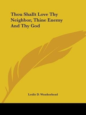 Thou Shallt Love Thy Neighbor, Thine Enemy And Thy God by Leslie D. Weatherhead